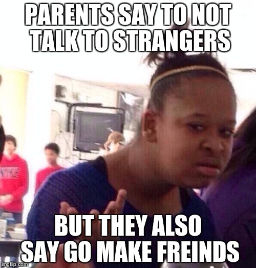 Black Girl Wat Meme | PARENTS SAY TO NOT TALK TO STRANGERS BUT THEY ALSO SAY GO MAKE FREINDS | image tagged in memes,black girl wat | made w/ Imgflip meme maker