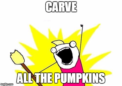 X All The Y Meme | CARVE ALL THE PUMPKINS | image tagged in memes,x all the y | made w/ Imgflip meme maker