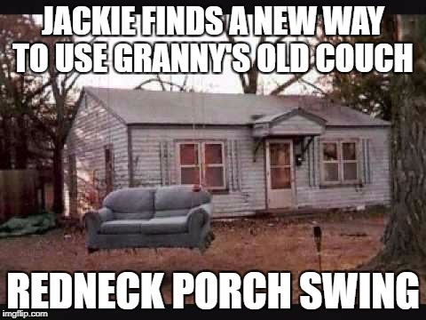 JACKIE FINDS A NEW WAY TO USE GRANNY'S OLD COUCH REDNECK PORCH SWING | image tagged in alabama porch swing | made w/ Imgflip meme maker