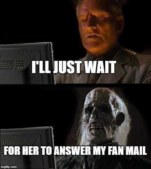Ill Just Wait Here Meme | I'LL JUST WAIT FOR HER TO ANSWER MY FAN MAIL | image tagged in memes,ill just wait here | made w/ Imgflip meme maker