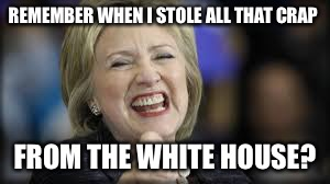 shrillary | REMEMBER WHEN I STOLE ALL THAT CRAP FROM THE WHITE HOUSE? | image tagged in shrillary | made w/ Imgflip meme maker