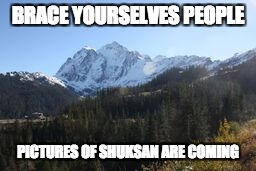 Mt. Shuksan | BRACE YOURSELVES PEOPLE PICTURES OF SHUKSAN ARE COMING | image tagged in mt shuksan | made w/ Imgflip meme maker