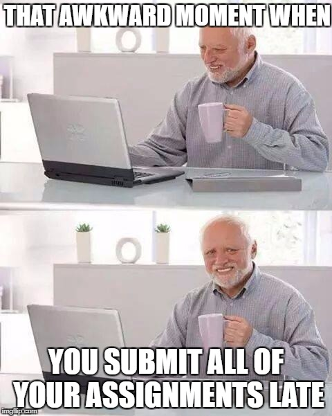 Hide the Pain Harold Meme | THAT AWKWARD MOMENT WHEN YOU SUBMIT ALL OF YOUR ASSIGNMENTS LATE | image tagged in memes,hide the pain harold | made w/ Imgflip meme maker