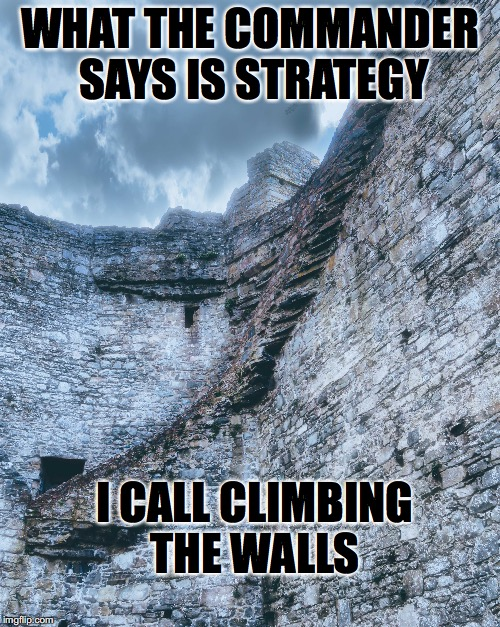 climbing the walls | WHAT THE COMMANDER SAYS IS STRATEGY I CALL CLIMBING THE WALLS | image tagged in castle walls,medieval memes,military humor,climbing,complaining | made w/ Imgflip meme maker