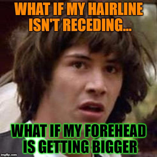 Conspiracy Keanu Meme | WHAT IF MY HAIRLINE ISN'T RECEDING... WHAT IF MY FOREHEAD IS GETTING BIGGER | image tagged in memes,conspiracy keanu,first world problems,funny,funny memes,getting older | made w/ Imgflip meme maker