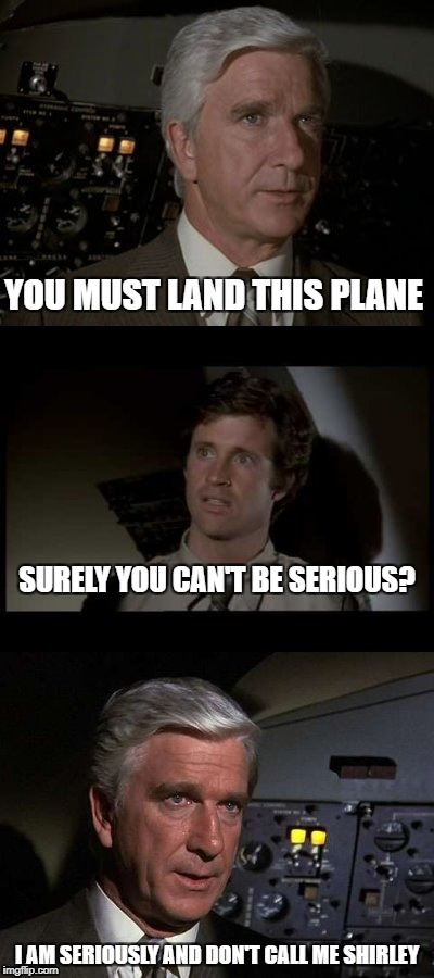 Movie Week and the most memorable comedy of the last century | YOU MUST LAND THIS PLANE I AM SERIOUSLY AND DON'T CALL ME SHIRLEY SURELY YOU CAN'T BE SERIOUS? | image tagged in airplane,memes,leslie nielsen | made w/ Imgflip meme maker