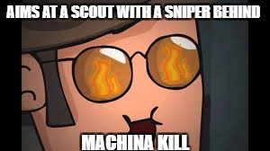 Machina kills | AIMS AT A SCOUT WITH A SNIPER BEHIND MACHINA KILL | image tagged in tf2,sniper | made w/ Imgflip meme maker