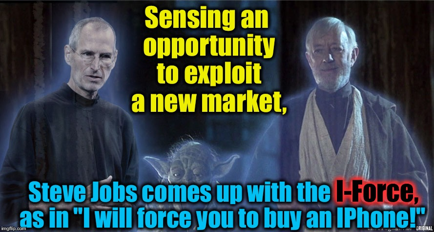 "Episode #10 A New Market Awakens |  Sensing an opportunity to exploit a new market, I-Force, Steve Jobs comes up with the I-Force, as in ""I will force you to buy an IPhone!"" 