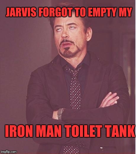 Face You Make Robert Downey Jr Meme | JARVIS FORGOT TO EMPTY MY IRON MAN TOILET TANK | image tagged in memes,face you make robert downey jr | made w/ Imgflip meme maker