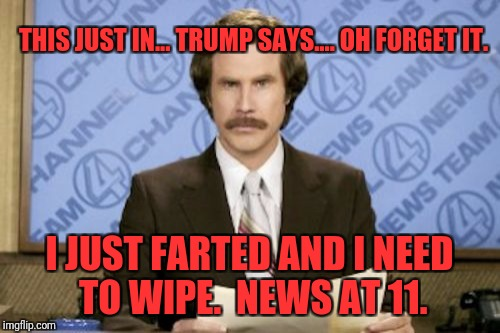 Ron Burgundy Meme | THIS JUST IN... TRUMP SAYS.... OH FORGET IT. I JUST FARTED AND I NEED TO WIPE.  NEWS AT 11. | image tagged in memes,ron burgundy | made w/ Imgflip meme maker