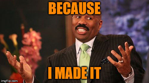Steve Harvey Meme | BECAUSE I MADE IT | image tagged in memes,steve harvey | made w/ Imgflip meme maker