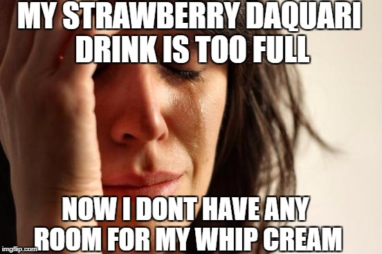 I always do this. | MY STRAWBERRY DAQUARI DRINK IS TOO FULL NOW I DONT HAVE ANY ROOM FOR MY WHIP CREAM | image tagged in memes,first world problems,drinks,meme,strawberry,funny | made w/ Imgflip meme maker