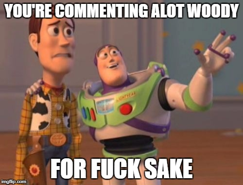 X, X Everywhere Meme | YOU'RE COMMENTING ALOT WOODY FOR F**K SAKE | image tagged in memes,x,x everywhere,x x everywhere | made w/ Imgflip meme maker