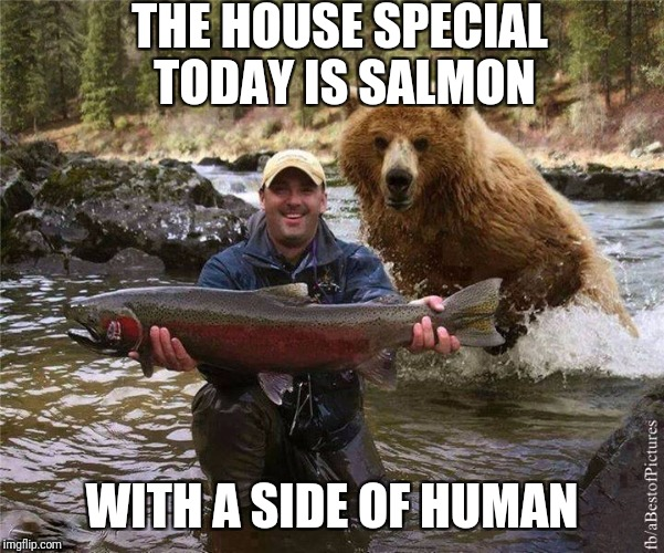 Fishing | THE HOUSE SPECIAL TODAY IS SALMON WITH A SIDE OF HUMAN | image tagged in fishing | made w/ Imgflip meme maker
