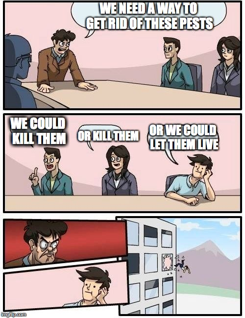 Boardroom Meeting Suggestion Meme | WE NEED A WAY TO GET RID OF THESE PESTS WE COULD KILL THEM OR KILL THEM OR WE COULD LET THEM LIVE | image tagged in memes,boardroom meeting suggestion | made w/ Imgflip meme maker