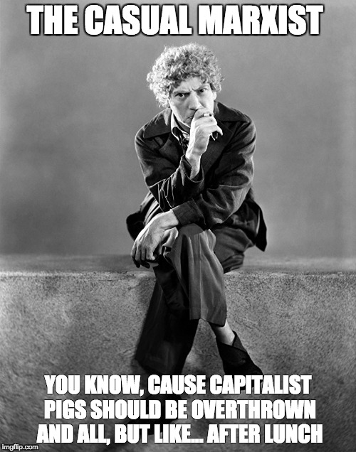 THE CASUAL MARXIST YOU KNOW, CAUSE CAPITALIST PIGS SHOULD BE OVERTHROWN AND ALL, BUT LIKE... AFTER LUNCH | image tagged in memes,funny | made w/ Imgflip meme maker