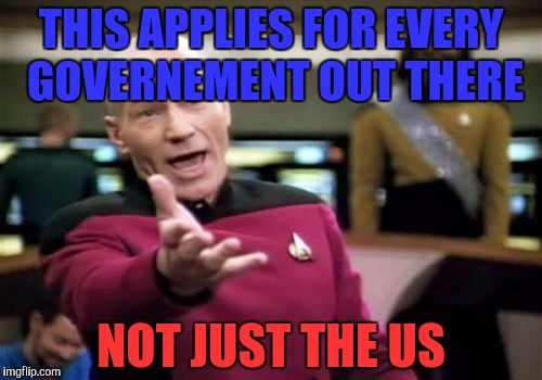 Picard Wtf Meme | THIS APPLIES FOR EVERY GOVERNEMENT OUT THERE NOT JUST THE US | image tagged in memes,picard wtf | made w/ Imgflip meme maker