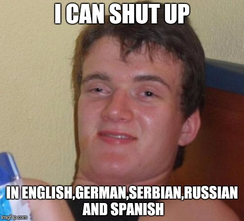 10 Guy Meme | I CAN SHUT UP IN ENGLISH,GERMAN,SERBIAN,RUSSIAN AND SPANISH | image tagged in memes,10 guy | made w/ Imgflip meme maker
