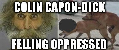 Colin Capon-Dick  | image tagged in colin opressed,colin kaepernick,colin colon,nfl,commie jocks | made w/ Imgflip meme maker