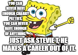 Stevie T's career. | YOU CAN NEVER HAVE ENOUGH CRABBY PATTIES, YOU CAN NEVER HAVE ENOUGH OF ANYTHING, JUST ASK STEVIE T, HE MAKES A CAREER OUT OF IT. | image tagged in stevie t | made w/ Imgflip meme maker