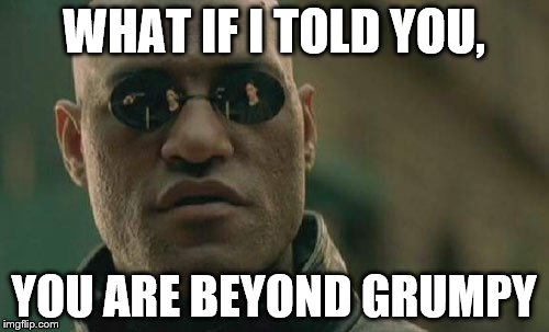 Matrix Morpheus Meme | WHAT IF I TOLD YOU, YOU ARE BEYOND GRUMPY | image tagged in memes,matrix morpheus | made w/ Imgflip meme maker