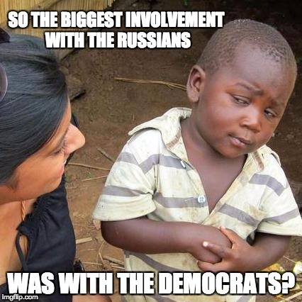 Third World Skeptical Kid Meme | SO THE BIGGEST INVOLVEMENT WITH THE RUSSIANS WAS WITH THE DEMOCRATS? | image tagged in memes,third world skeptical kid | made w/ Imgflip meme maker