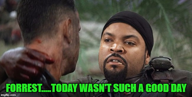 Movie Week Oct 22 - 29 (A SpursFanFromAround and haramisbae event) | FORREST.....TODAY WASN'T SUCH A GOOD DAY | image tagged in forrest gump,memes,movie week,funny,ice cube,movies | made w/ Imgflip meme maker