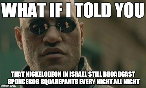 Matrix Morpheus Meme | WHAT IF I TOLD YOU THAT NICKELODEON IN ISRAEL STILL BROADCAST SPONGEBOB SQUAREPANTS EVERY NIGHT ALL NIGHT | image tagged in memes,matrix morpheus | made w/ Imgflip meme maker