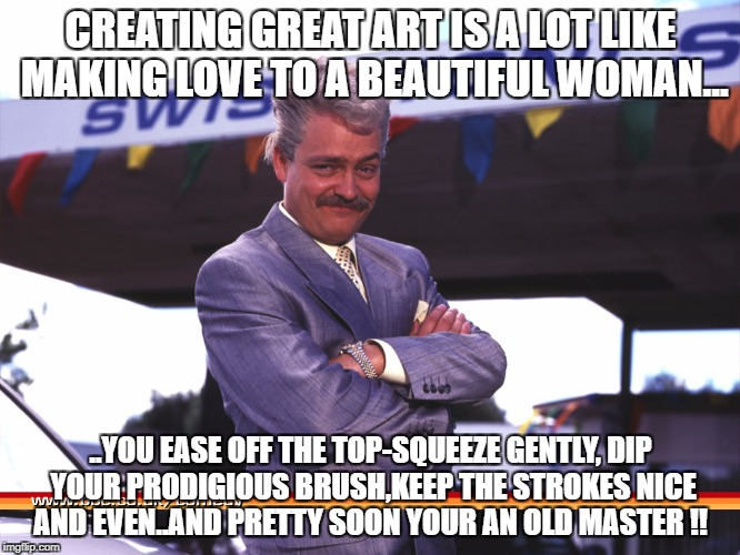 CREATING GREAT ART IS A LOT LIKE MAKING LOVE TO A BEAUTIFUL WOMAN... ..YOU EASE OFF THE TOP-SQUEEZE GENTLY, DIP YOUR PRODIGIOUS BRUSH,KEEP T | image tagged in swiss toni | made w/ Imgflip meme maker