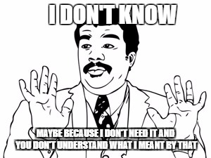 Neil deGrasse Tyson Meme | I DON'T KNOW MAYBE BECAUSE I DON'T NEED IT AND YOU DON'T UNDERSTAND WHAT I MEANT BY THAT | image tagged in memes,neil degrasse tyson | made w/ Imgflip meme maker