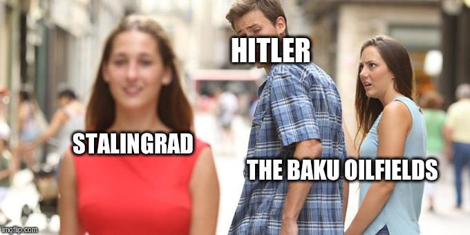 Distracted Boyfriend Meme | HITLER STALINGRAD                                                                                                      THE BAKU OILFIELDS | image tagged in man looking at other woman | made w/ Imgflip meme maker