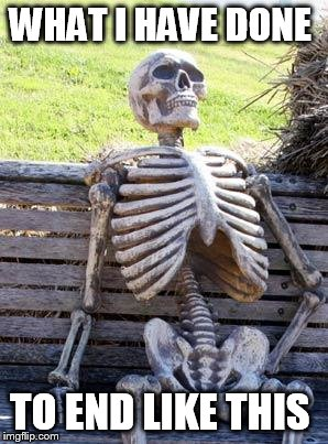 What what what what  | WHAT I HAVE DONE TO END LIKE THIS | image tagged in memes,waiting skeleton,death,useless | made w/ Imgflip meme maker
