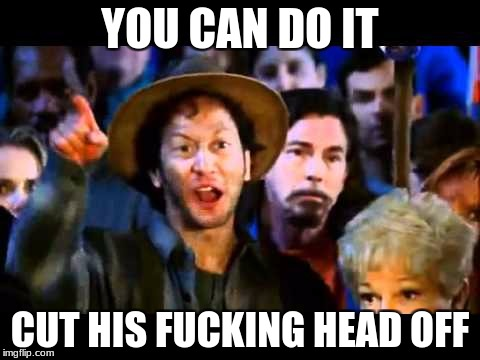 YOU CAN DO IT CUT HIS F**KING HEAD OFF | made w/ Imgflip meme maker