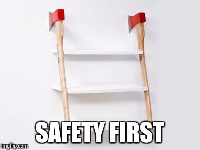 No nails needed | SAFETY FIRST | image tagged in axe | made w/ Imgflip meme maker