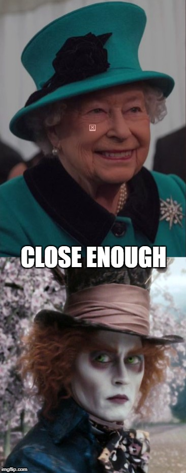 The Queen's Halloween Costume. Bow your head you fools!!! Don't laugh!!! | CLOSE ENOUGH | image tagged in memes,funny memes,political meme,original meme,political memes | made w/ Imgflip meme maker