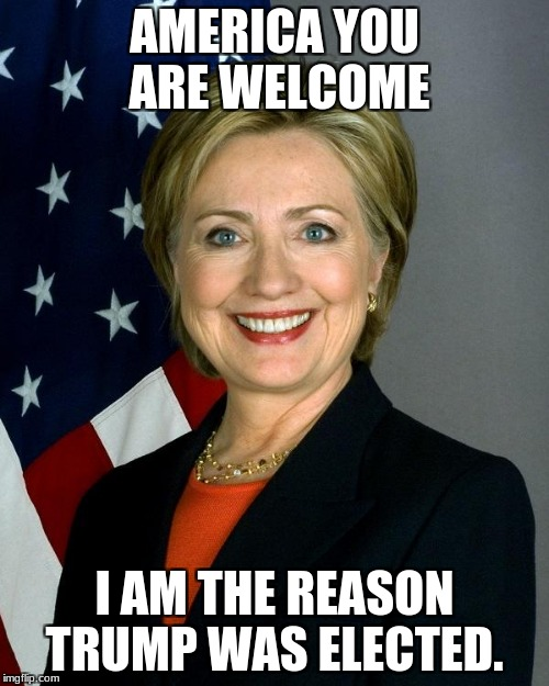 Hillary Clinton Meme | AMERICA YOU ARE WELCOME I AM THE REASON TRUMP WAS ELECTED. | image tagged in memes,hillary clinton | made w/ Imgflip meme maker