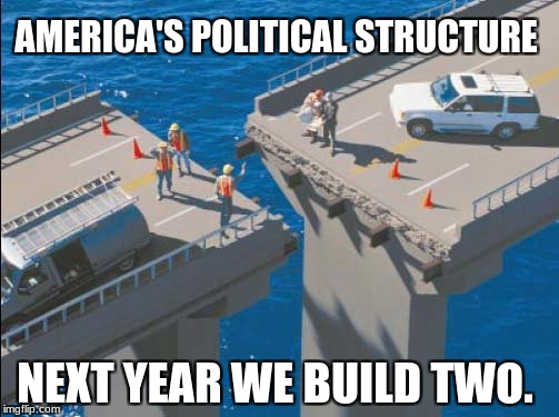 Engineering Bridge Fail | AMERICA'S POLITICAL STRUCTURE NEXT YEAR WE BUILD TWO. | image tagged in engineering bridge fail | made w/ Imgflip meme maker