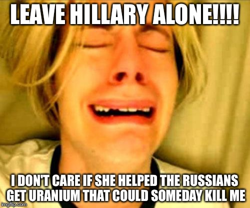 Crying blonde | LEAVE HILLARY ALONE!!!! I DON'T CARE IF SHE HELPED THE RUSSIANS GET URANIUM THAT COULD SOMEDAY KILL ME | image tagged in crying blonde | made w/ Imgflip meme maker