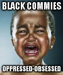 Black commies | BLACK COMMIES OPPRESSED-OBSESSED | image tagged in black crybaby,commies,blm,crying democrats | made w/ Imgflip meme maker
