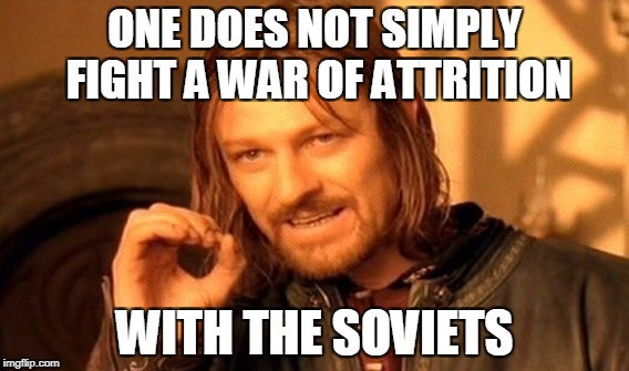 One Does Not Simply Meme | ONE DOES NOT SIMPLY FIGHT A WAR OF ATTRITION WITH THE SOVIETS | image tagged in memes,one does not simply | made w/ Imgflip meme maker