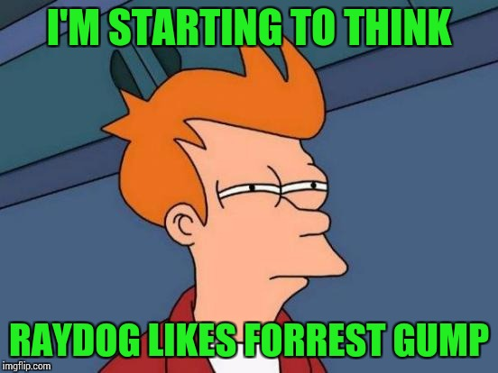 Futurama Fry Meme | I'M STARTING TO THINK RAYDOG LIKES FORREST GUMP | image tagged in memes,futurama fry | made w/ Imgflip meme maker