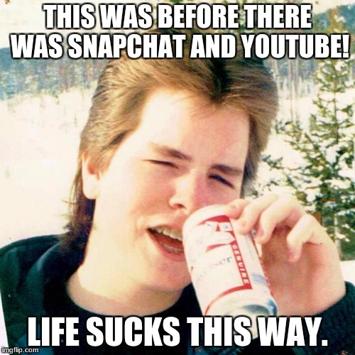 Eighties Teen Meme | THIS WAS BEFORE THERE WAS SNAPCHAT AND YOUTUBE! LIFE SUCKS THIS WAY. | image tagged in memes,eighties teen | made w/ Imgflip meme maker