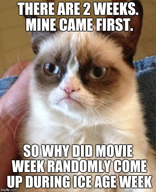 I mean, my week came first, and now Movie Week is just overpowering Ice Age Week.  | THERE ARE 2 WEEKS. MINE CAME FIRST. SO WHY DID MOVIE WEEK RANDOMLY COME UP DURING ICE AGE WEEK | image tagged in memes,grumpy cat | made w/ Imgflip meme maker