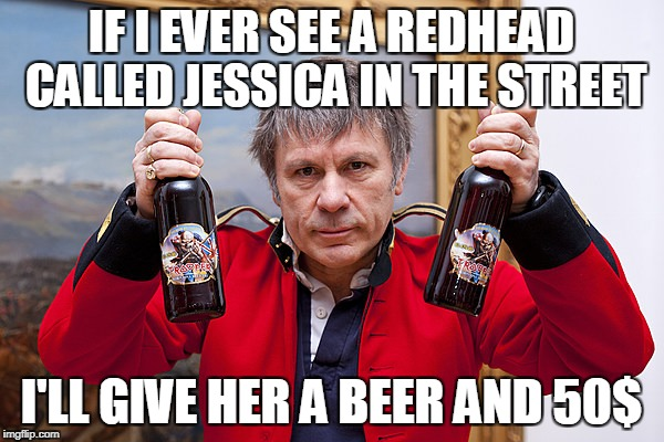 IF I EVER SEE A REDHEAD CALLED JESSICA IN THE STREET I'LL GIVE HER A BEER AND 50$ | made w/ Imgflip meme maker
