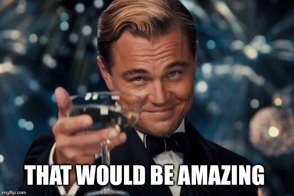 Leonardo Dicaprio Cheers Meme | THAT WOULD BE AMAZING | image tagged in memes,leonardo dicaprio cheers | made w/ Imgflip meme maker