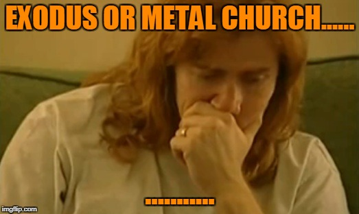 EXODUS OR METAL CHURCH...... ........... | made w/ Imgflip meme maker