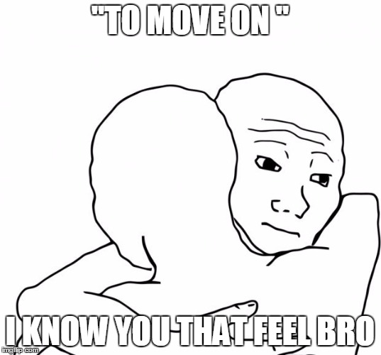 "I Know That Feel Bro Meme | ""TO MOVE ON "" I KNOW YOU THAT FEEL BRO 