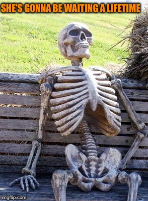 Waiting Skeleton Meme | SHE'S GONNA BE WAITING A LIFETIME | image tagged in memes,waiting skeleton | made w/ Imgflip meme maker