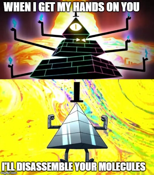 disassemble your molecules | WHEN I GET MY HANDS ON YOU I'LL DISASSEMBLE YOUR MOLECULES | image tagged in bill cipher | made w/ Imgflip meme maker