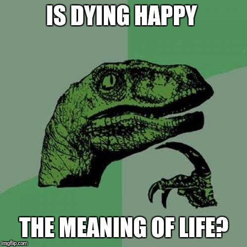 Philosoraptor Meme | IS DYING HAPPY THE MEANING OF LIFE? | image tagged in memes,philosoraptor | made w/ Imgflip meme maker